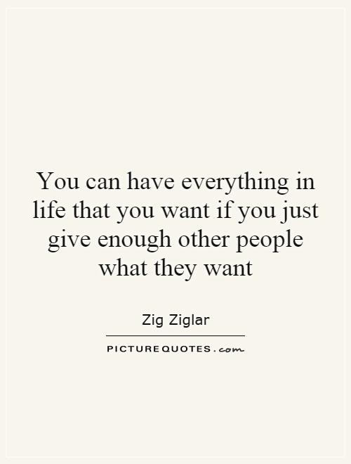 You can have everything in life that you want if you just give enough other people what they want Picture Quote #1