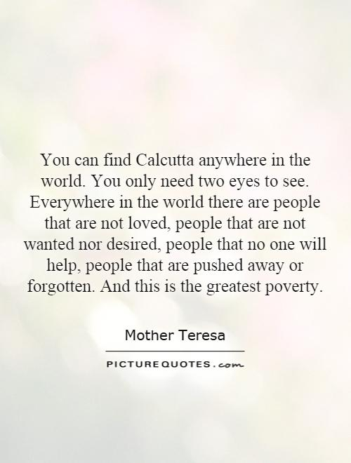 You can find Calcutta anywhere in the world. You only need two eyes to see. Everywhere in the world there are people that are not loved, people that are not wanted nor desired, people that no one will help, people that are pushed away or forgotten. And this is the greatest poverty Picture Quote #1