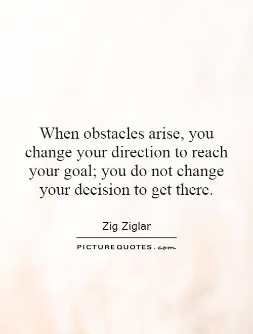 When obstacles arise, you change your direction to reach your goal; you do not change your decision to get there Picture Quote #1