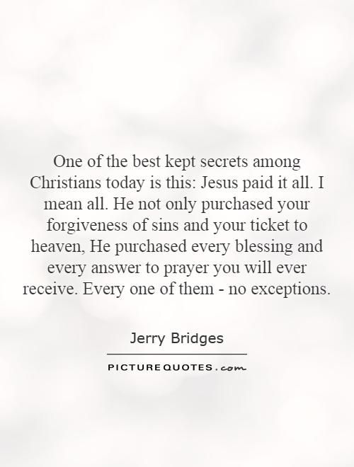 One of the best kept secrets among Christians today is this: Jesus paid it all. I mean all. He not only purchased your forgiveness of sins and your ticket to heaven, He purchased every blessing and every answer to prayer you will ever receive. Every one of them - no exceptions Picture Quote #1