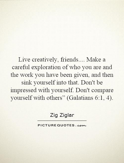 """Live creatively, friends.... Make a careful exploration of who you are and the work you have been given, and then sink yourself into that. Don't be impressed with yourself. Don't compare yourself with others"""" (Galatians 6:1, 4) Picture Quote #1"""