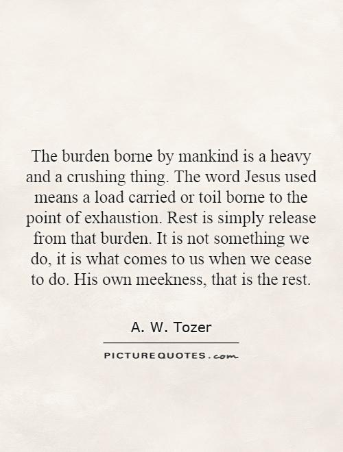 The burden borne by mankind is a heavy and a crushing thing. The word Jesus used means a load carried or toil borne to the point of exhaustion. Rest is simply release from that burden. It is not something we do, it is what comes to us when we cease to do. His own meekness, that is the rest Picture Quote #1