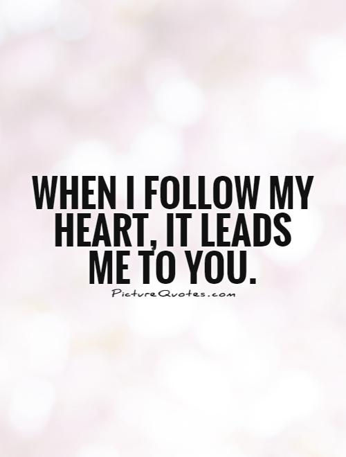 When I follow my heart, it leads me to you Picture Quote #1