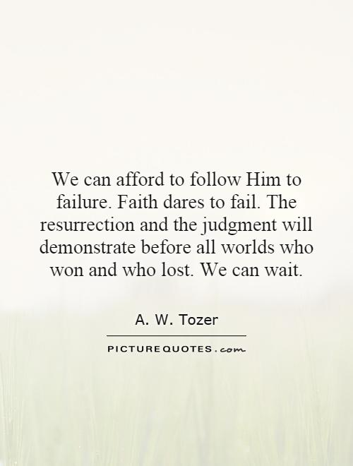 We can afford to follow Him to failure. Faith dares to fail. The resurrection and the judgment will demonstrate before all worlds who won and who lost. We can wait Picture Quote #1