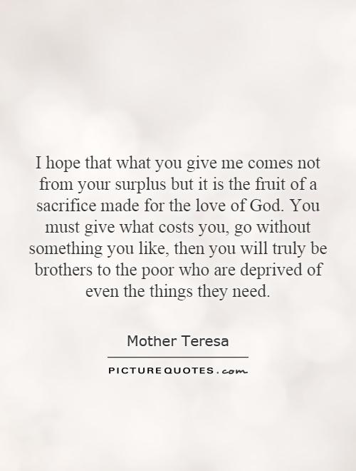 I hope that what you give me comes not from your surplus but it is the fruit of a sacrifice made for the love of God. You must give what costs you, go without something you like, then you will truly be brothers to the poor who are deprived of even the things they need Picture Quote #1
