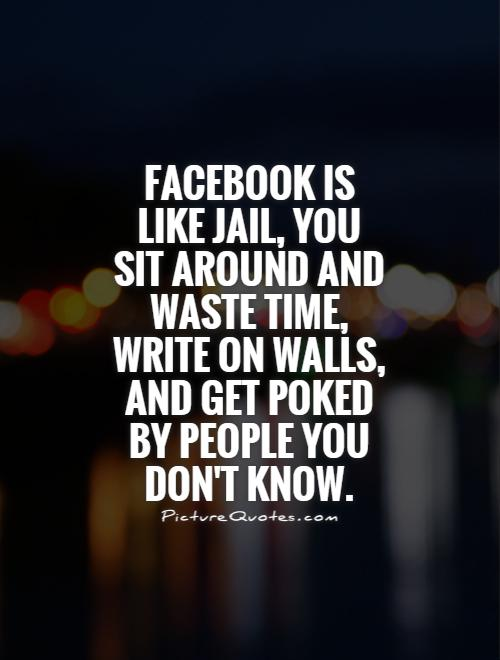Facebook is like jail, you sit around and waste time, write on walls, and get poked by people you don't know Picture Quote #1