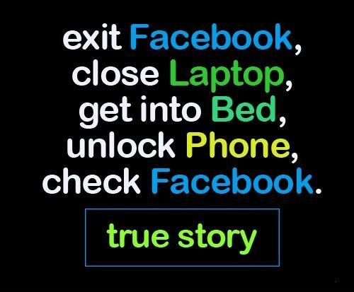 Exit Facebook, close laptop, get into bed, unlock phone, check Facebook Picture Quote #1