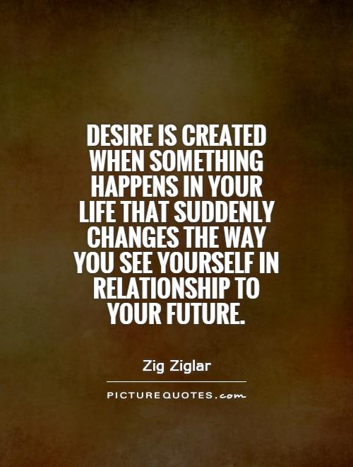 Desire is created when something happens in your life that suddenly changes the way you see yourself in relationship to your future Picture Quote #1