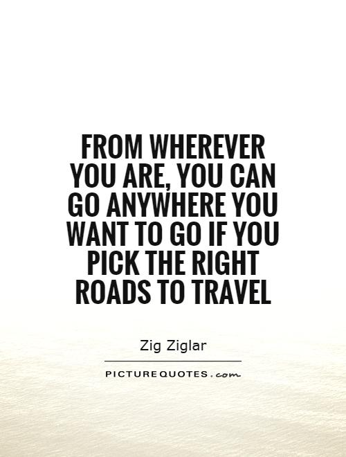 From wherever you are, you can go anywhere you want to go if you pick the right roads to travel Picture Quote #1