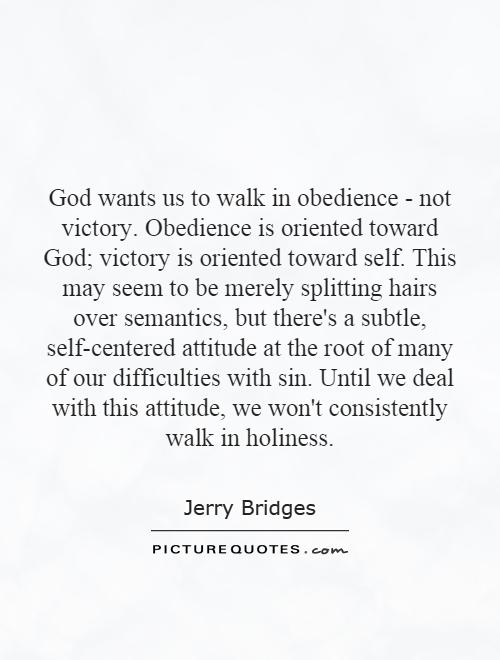 God wants us to walk in obedience - not victory. Obedience is oriented toward God; victory is oriented toward self. This may seem to be merely splitting hairs over semantics, but there's a subtle, self-centered attitude at the root of many of our difficulties with sin. Until we deal with this attitude, we won't consistently walk in holiness Picture Quote #1
