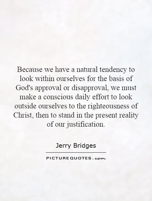 Because we have a natural tendency to look within ourselves for the basis of God's approval or disapproval, we must make a conscious daily effort to look outside ourselves to the righteousness of Christ, then to stand in the present reality of our justification Picture Quote #1