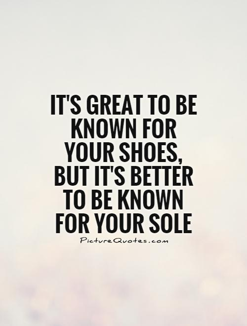 It's great to be known for your shoes, but it's better to be known for your sole Picture Quote #1