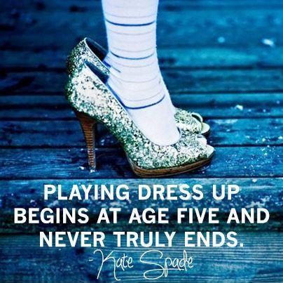 Playing dress up begins at age five and never truly ends Picture Quote #1