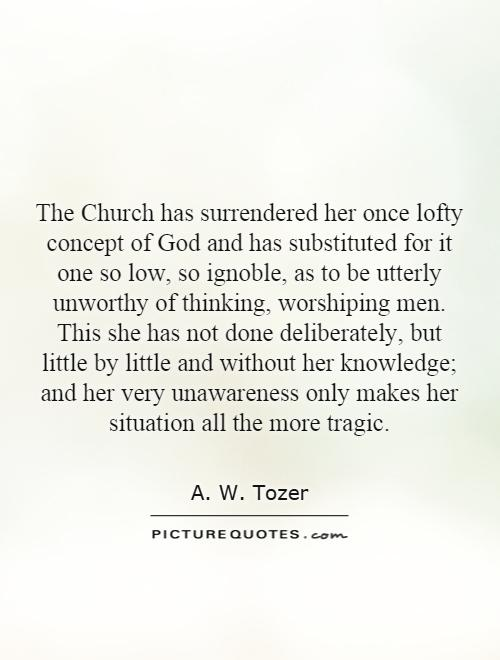 The Church has surrendered her once lofty concept of God and has substituted for it one so low, so ignoble, as to be utterly unworthy of thinking, worshiping men. This she has not done deliberately, but little by little and without her knowledge; and her very unawareness only makes her situation all the more tragic Picture Quote #1