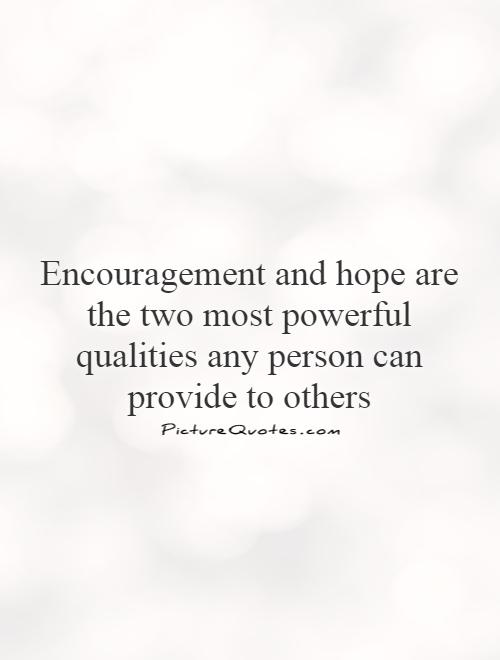 Encouragement and hope are the two most powerful qualities any person can provide to others Picture Quote #1