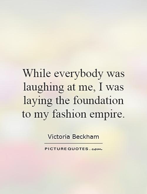 While everybody was laughing at me, I was laying the foundation to my fashion empire Picture Quote #1