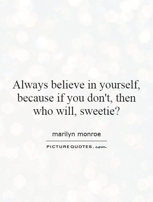 Always believe in yourself, because if you don't, then who will, sweetie? Picture Quote #1
