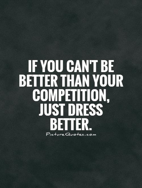 If you can't be better than your competition, just dress better Picture Quote #1
