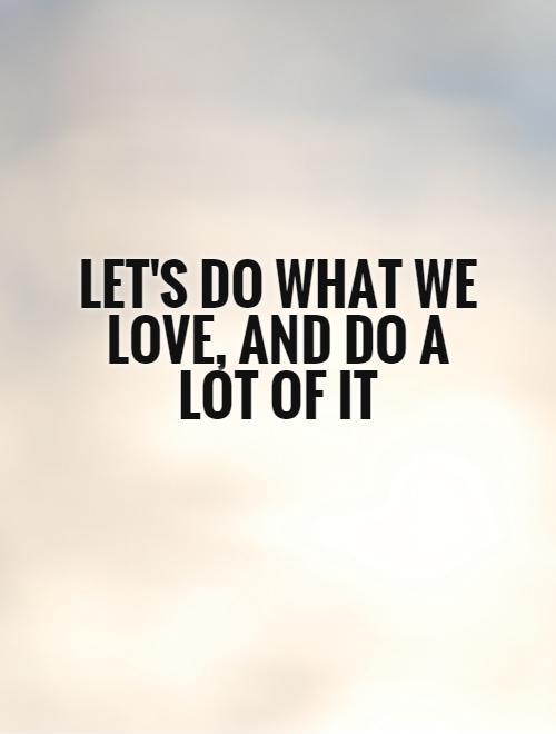 Let's do what we love, and do a lot of it Picture Quote #1