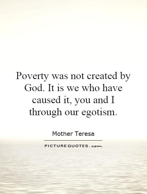Poverty was not created by God. It is we who have caused it, you and I through our egotism Picture Quote #1