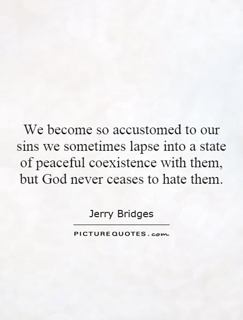 We become so accustomed to our sins we sometimes lapse into a state of peaceful coexistence with them, but God never ceases to hate them Picture Quote #1