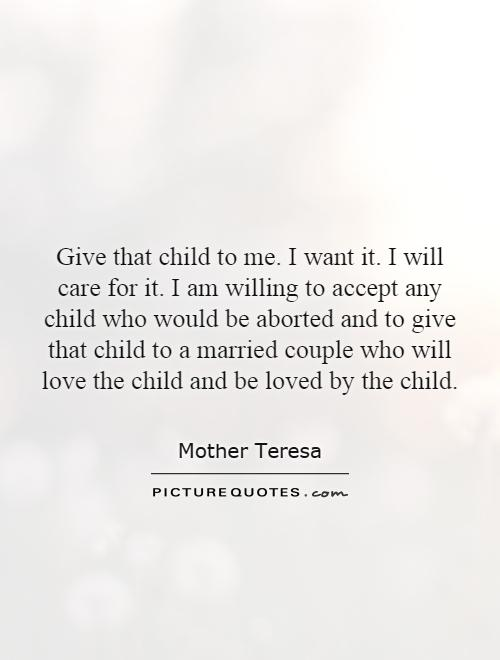 Give that child to me. I want it. I will care for it. I am willing to accept any child who would be aborted and to give that child to a married couple who will love the child and be loved by the child Picture Quote #1