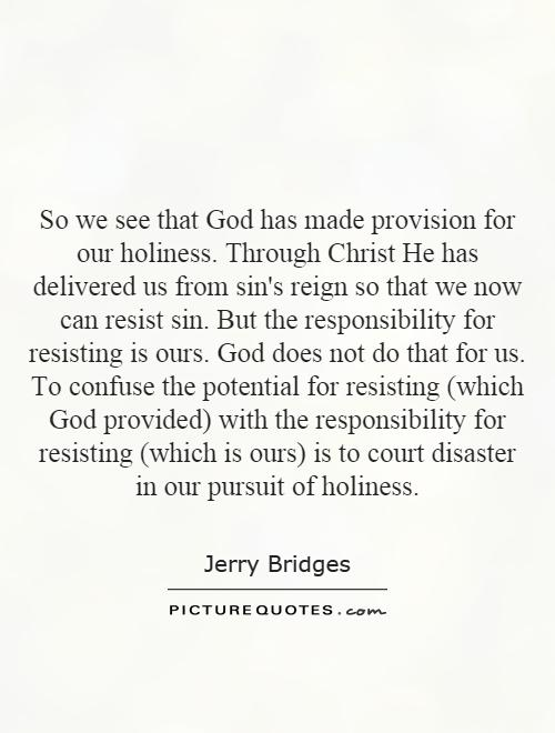So we see that God has made provision for our holiness. Through Christ He has delivered us from sin's reign so that we now can resist sin. But the responsibility for resisting is ours. God does not do that for us. To confuse the potential for resisting (which God provided) with the responsibility for resisting (which is ours) is to court disaster in our pursuit of holiness Picture Quote #1