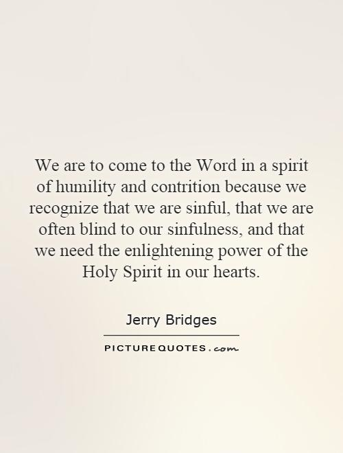 We are to come to the Word in a spirit of humility and contrition because we recognize that we are sinful, that we are often blind to our sinfulness, and that we need the enlightening power of the Holy Spirit in our hearts Picture Quote #1