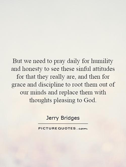 But we need to pray daily for humility and honesty to see these sinful attitudes for that they really are, and then for grace and discipline to root them out of our minds and replace them with thoughts pleasing to God Picture Quote #1