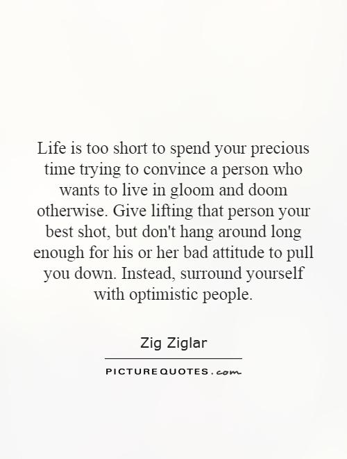 Life is too short to spend your precious time trying to convince a person who wants to live in gloom and doom otherwise. Give lifting that person your best shot, but don't hang around long enough for his or her bad attitude to pull you down. Instead, surround yourself with optimistic people Picture Quote #1