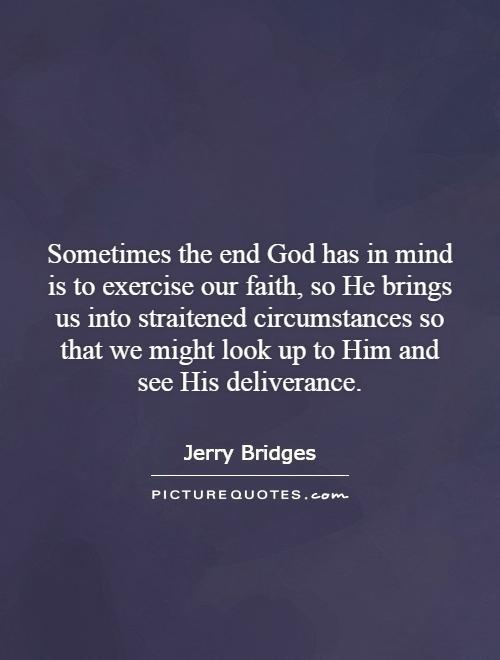 Sometimes the end God has in mind is to exercise our faith, so He brings us into straitened circumstances so that we might look up to Him and see His deliverance Picture Quote #1