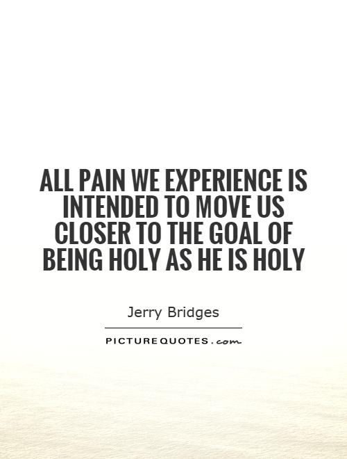 All pain we experience is intended to move us closer to the goal of being holy as He is holy Picture Quote #1