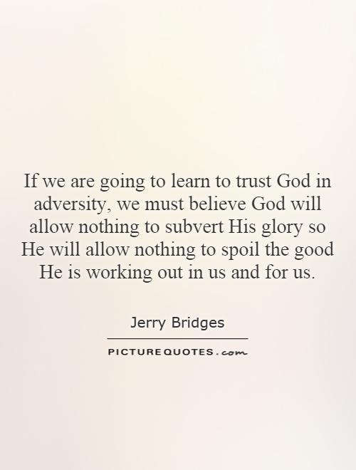 If we are going to learn to trust God in adversity, we must believe God will allow nothing to subvert His glory so He will allow nothing to spoil the good He is working out in us and for us Picture Quote #1