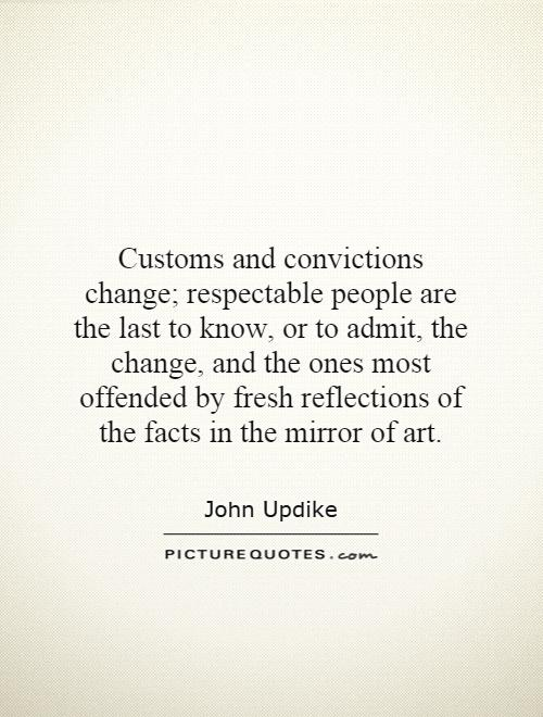 Customs and convictions change; respectable people are the last to know, or to admit, the change, and the ones most offended by fresh reflections of the facts in the mirror of art Picture Quote #1