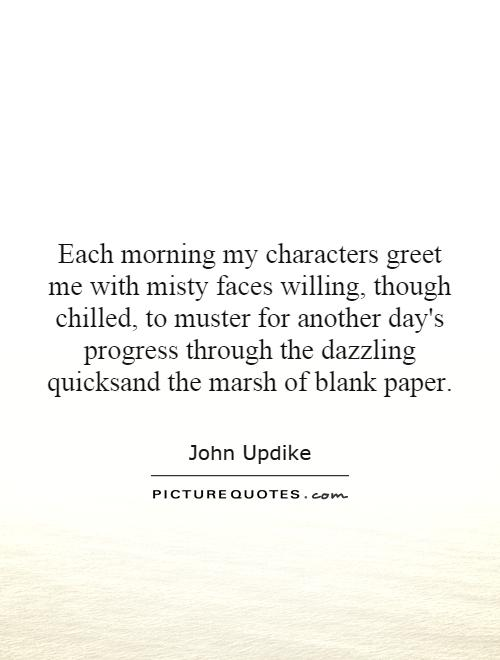 Each morning my characters greet me with misty faces willing, though chilled, to muster for another day's progress through the dazzling quicksand the marsh of blank paper Picture Quote #1