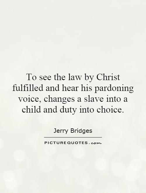 To see the law by Christ fulfilled and hear his pardoning voice, changes a slave into a child and duty into choice Picture Quote #1
