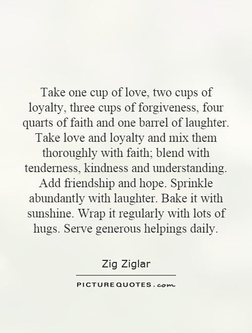 Take one cup of love, two cups of loyalty, three cups of forgiveness, four quarts of faith and one barrel of laughter. Take love and loyalty and mix them thoroughly with faith; blend with tenderness, kindness and understanding. Add friendship and hope. Sprinkle abundantly with laughter. Bake it with sunshine. Wrap it regularly with lots of hugs. Serve generous helpings daily Picture Quote #1