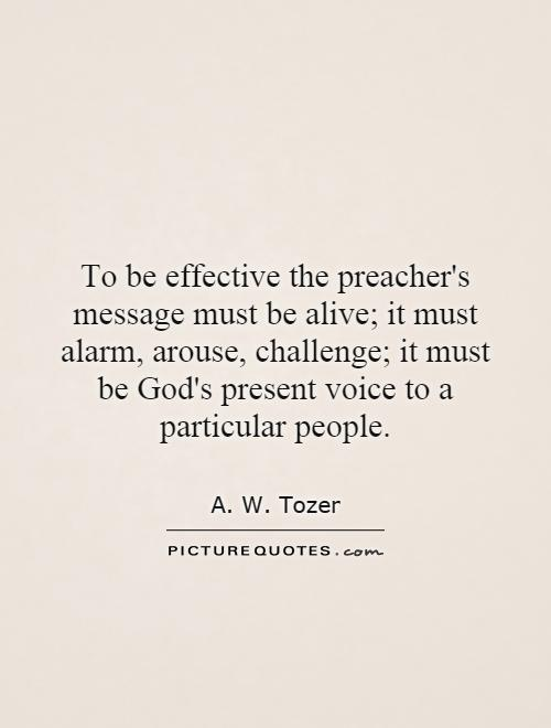 To be effective the preacher's message must be alive; it must alarm, arouse, challenge; it must be God's present voice to a particular people Picture Quote #1