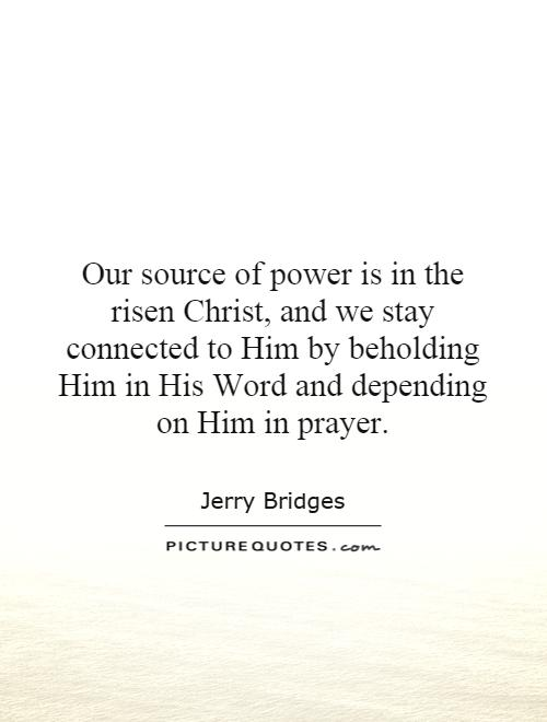 Our source of power is in the risen Christ, and we stay connected to Him by beholding Him in His Word and depending on Him in prayer Picture Quote #1