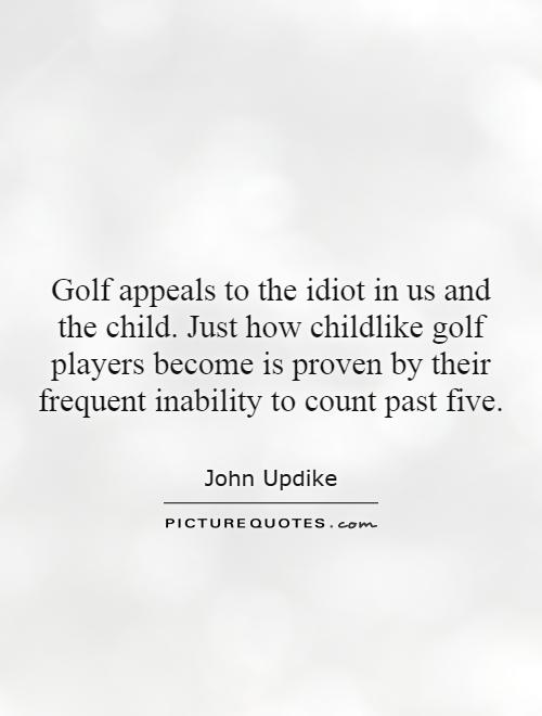 Golf appeals to the idiot in us and the child. Just how childlike golf players become is proven by their frequent inability to count past five Picture Quote #1