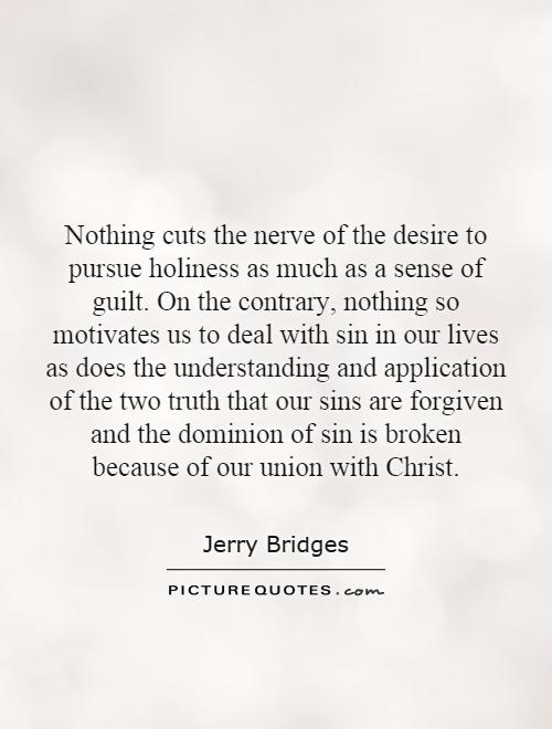 Nothing cuts the nerve of the desire to pursue holiness as much as a sense of guilt. On the contrary, nothing so motivates us to deal with sin in our lives as does the understanding and application of the two truth that our sins are forgiven and the dominion of sin is broken because of our union with Christ Picture Quote #1