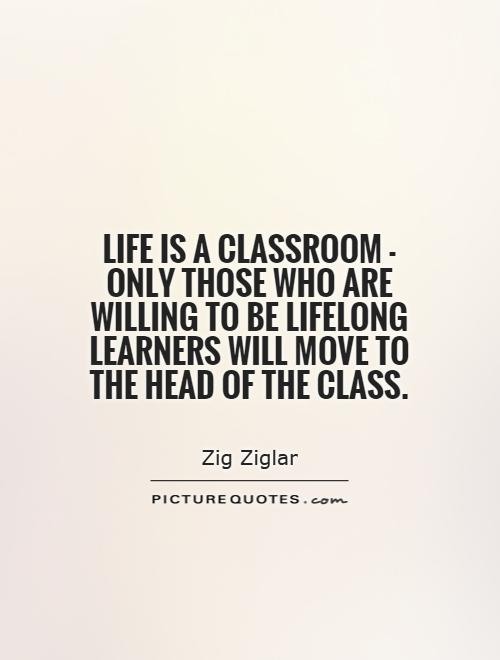 Life is a classroom - only those who are willing to be lifelong learners will move to the head of the class Picture Quote #1