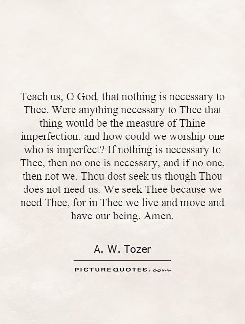 Teach us, O God, that nothing is necessary to Thee. Were anything necessary to Thee that thing would be the measure of Thine imperfection: and how could we worship one who is imperfect? If nothing is necessary to Thee, then no one is necessary, and if no one, then not we. Thou dost seek us though Thou does not need us. We seek Thee because we need Thee, for in Thee we live and move and have our being. Amen Picture Quote #1