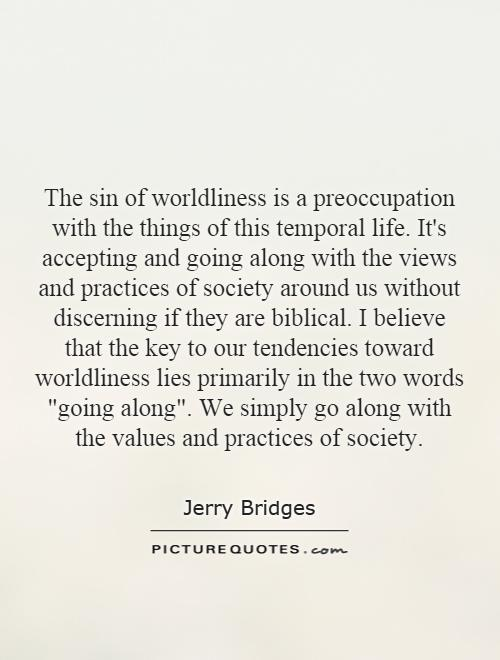 The sin of worldliness is a preoccupation with the things of this temporal life. It's accepting and going along with the views and practices of society around us without discerning if they are biblical. I believe that the key to our tendencies toward worldliness lies primarily in the two words