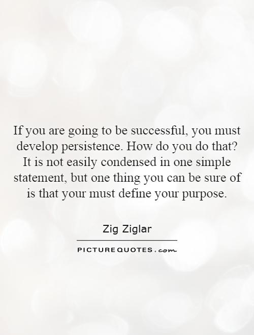If you are going to be successful, you must develop persistence. How do you do that? It is not easily condensed in one simple statement, but one thing you can be sure of is that your must define your purpose Picture Quote #1