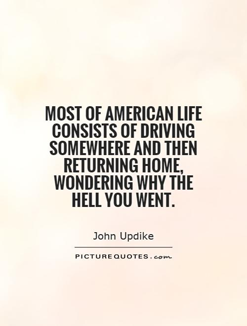 Most of American life consists of driving somewhere and then returning home, wondering why the hell you went Picture Quote #1