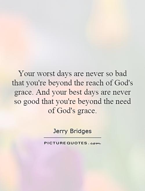Your worst days are never so bad that you're beyond the reach of God's grace. And your best days are never so good that you're beyond the need of God's grace Picture Quote #1