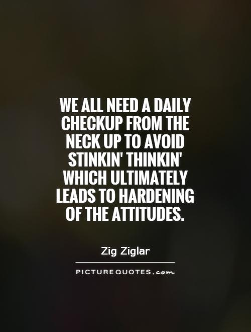 We all need a daily checkup from the neck up to avoid stinkin' thinkin' which ultimately leads to hardening of the attitudes Picture Quote #1