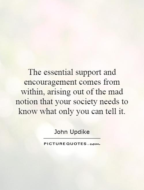 The essential support and encouragement comes from within, arising out of the mad notion that your society needs to know what only you can tell it Picture Quote #1