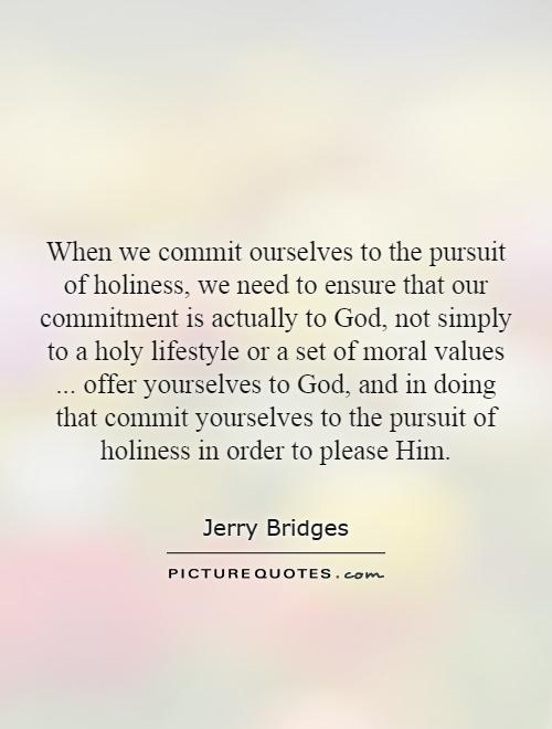 When we commit ourselves to the pursuit of holiness, we need to ensure that our commitment is actually to God, not simply to a holy lifestyle or a set of moral values... offer yourselves to God, and in doing that commit yourselves to the pursuit of holiness in order to please Him Picture Quote #1